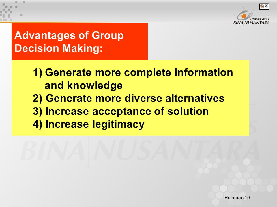 Halaman 10 Advantages of Group Decision Making: 1) Generate more complete information and knowledge 2) Generate more diverse alternatives 3) Increase acceptance of solution 4) Increase legitimacy
