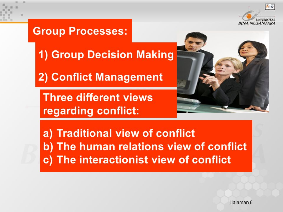 Halaman 8 Group Processes: 2) Conflict Management 1) Group Decision Making a) Traditional view of conflict Traditional view of conflict b) The human relations view of conflict The human relations view of conflict c) The interactionist view of conflict The interactionist view of conflict Three different views regarding conflict: