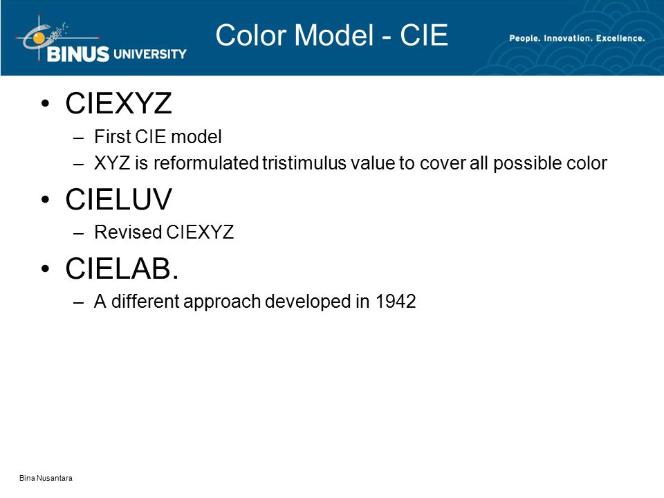 Color Model - CIE CIEXYZ –First CIE model –XYZ is reformulated tristimulus value to cover all possible color CIELUV –Revised CIEXYZ CIELAB.