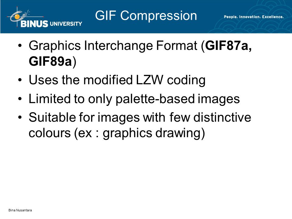 GIF Compression Graphics Interchange Format (GIF87a, GIF89a) Uses the modified LZW coding Limited to only palette-based images Suitable for images with few distinctive colours (ex : graphics drawing) Bina Nusantara