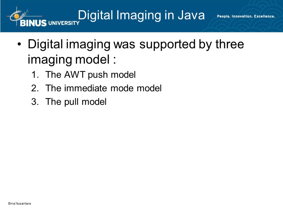 Digital Imaging in Java Digital imaging was supported by three imaging model : 1.The AWT push model 2.The immediate mode model 3.The pull model Bina Nusantara