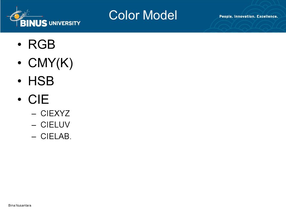 RGB CMY(K) HSB CIE –CIEXYZ –CIELUV –CIELAB. Bina Nusantara