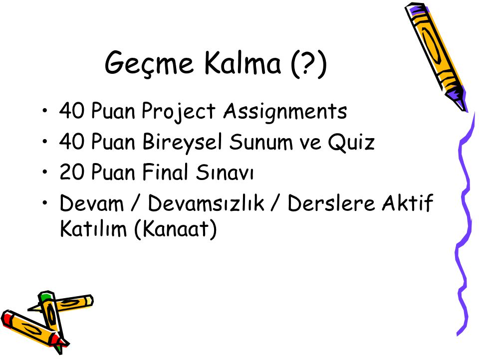 Geçme Kalma (?) 40 Puan Project Assignments 40 Puan Bireysel Sunum ve Quiz 20 Puan Final Sınavı Devam / Devamsızlık / Derslere Aktif Katılım (Kanaat)