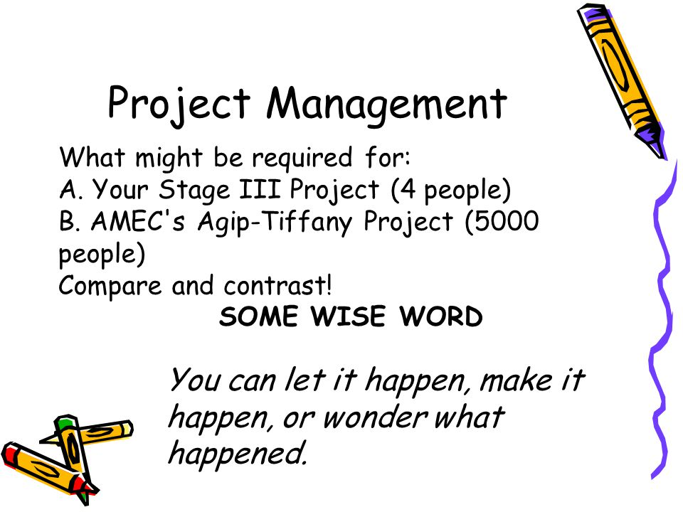 Project Management What might be required for: A. Your Stage III Project (4 people) B. AMEC's Agip-Tiffany Project (5000 people) Compare and contrast!
