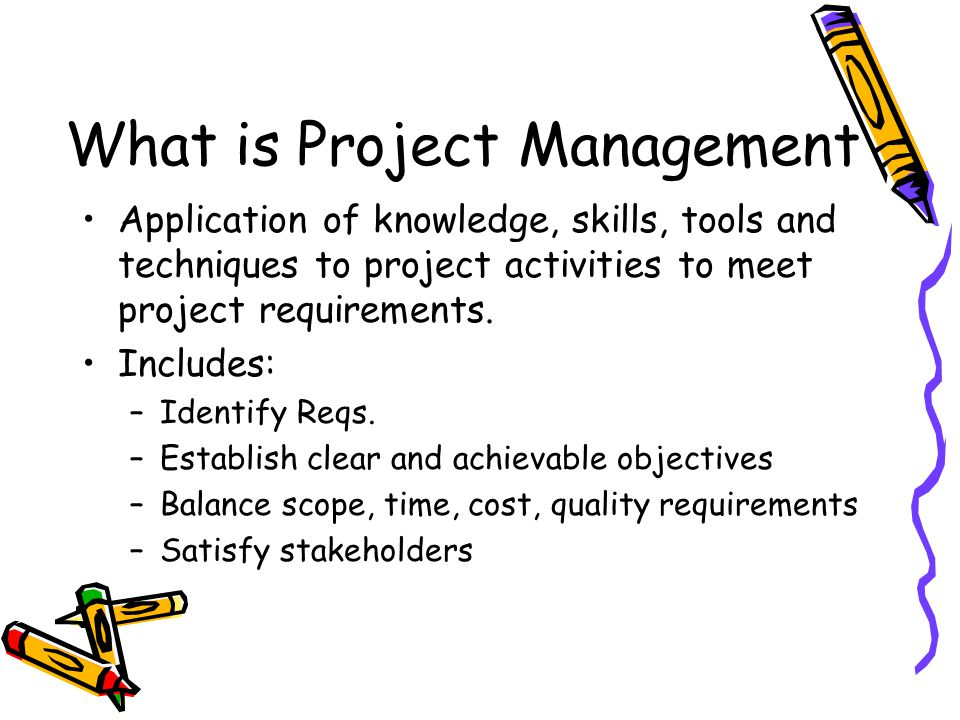 What is Project Management Application of knowledge, skills, tools and techniques to project activities to meet project requirements. Includes: –Ident