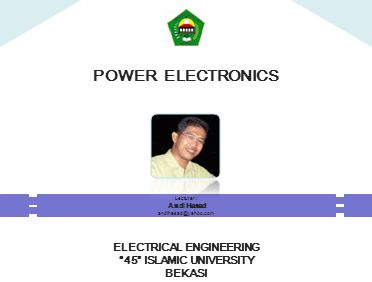POWER ELECTRONICS ELECTRICAL ENGINEERING 45 ISLAMIC UNIVERSITY BEKASI Lecturer : Andi Hasad andihasad@yahoo.com