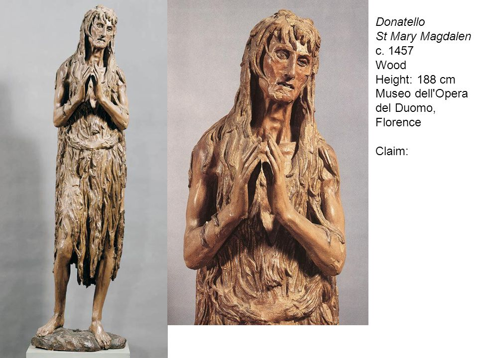 Donatello St Mary Magdalen c. 1457 Wood Height: 188 cm Museo dell Opera del Duomo, Florence Claim:
