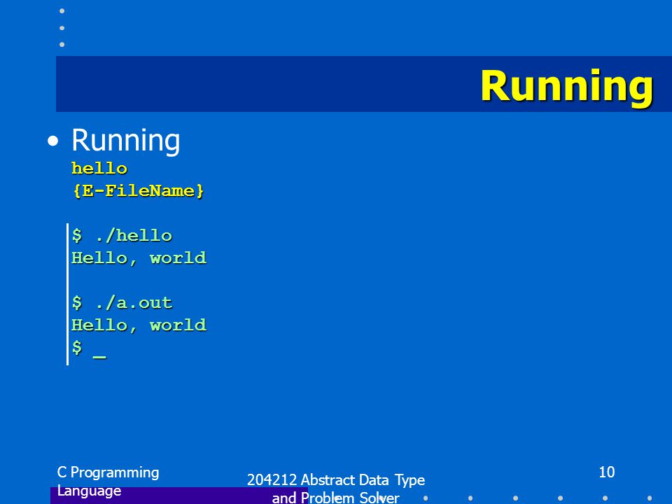 C Programming Language 204212 Abstract Data Type and Problem Solver 10 Runninghello{E-FileName} $./hello Hello, world $./a.out Hello, world $ _ Runnin