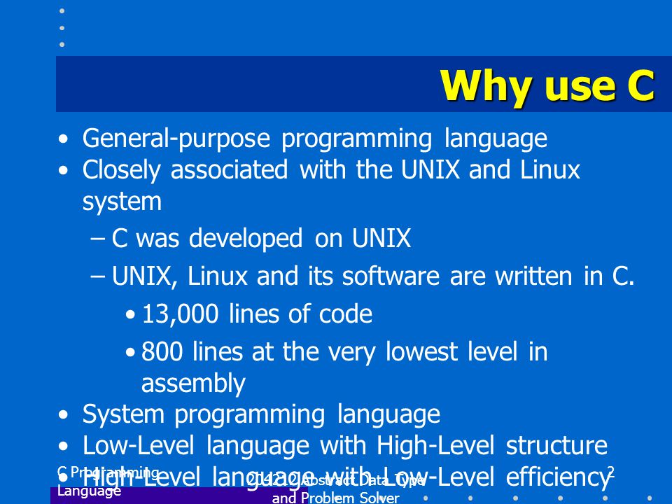 C Programming Language 204212 Abstract Data Type and Problem Solver 2 Why use C General-purpose programming language Closely associated with the UNIX and Linux system –C was developed on UNIX –UNIX, Linux and its software are written in C.
