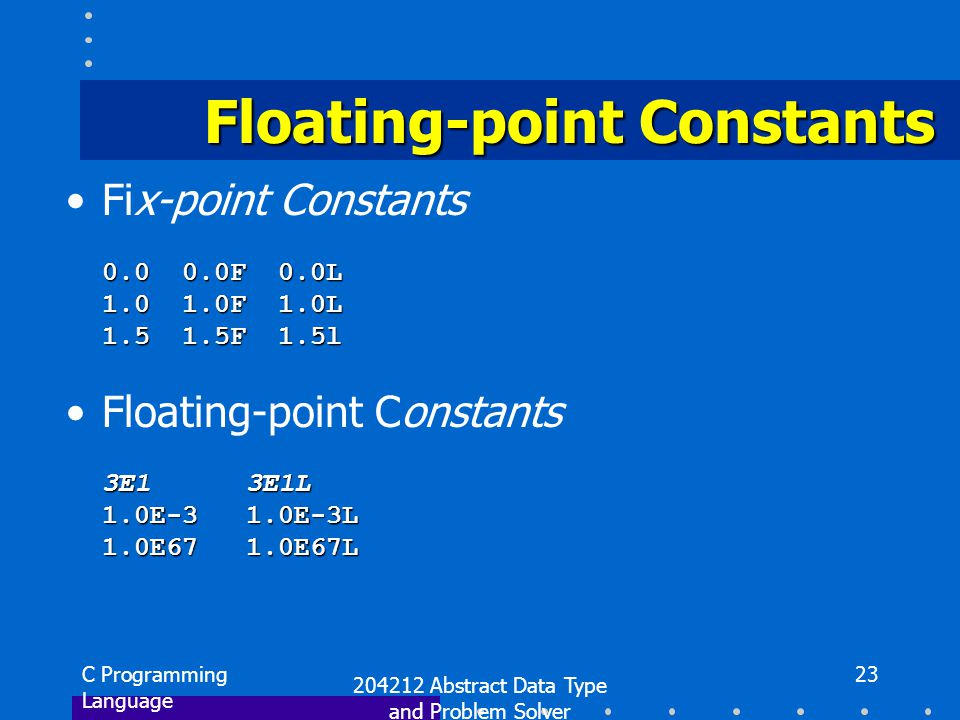 C Programming Language 204212 Abstract Data Type and Problem Solver 23 Floating-point Constants Fix-point Constants 0.0 0.0F 0.0L 1.0 1.0F 1.0L 1.5 1.