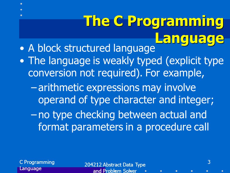 C Programming Language 204212 Abstract Data Type and Problem Solver 4 Operation systems System programming Compilers Commercial applications Database management systems C has many application areas
