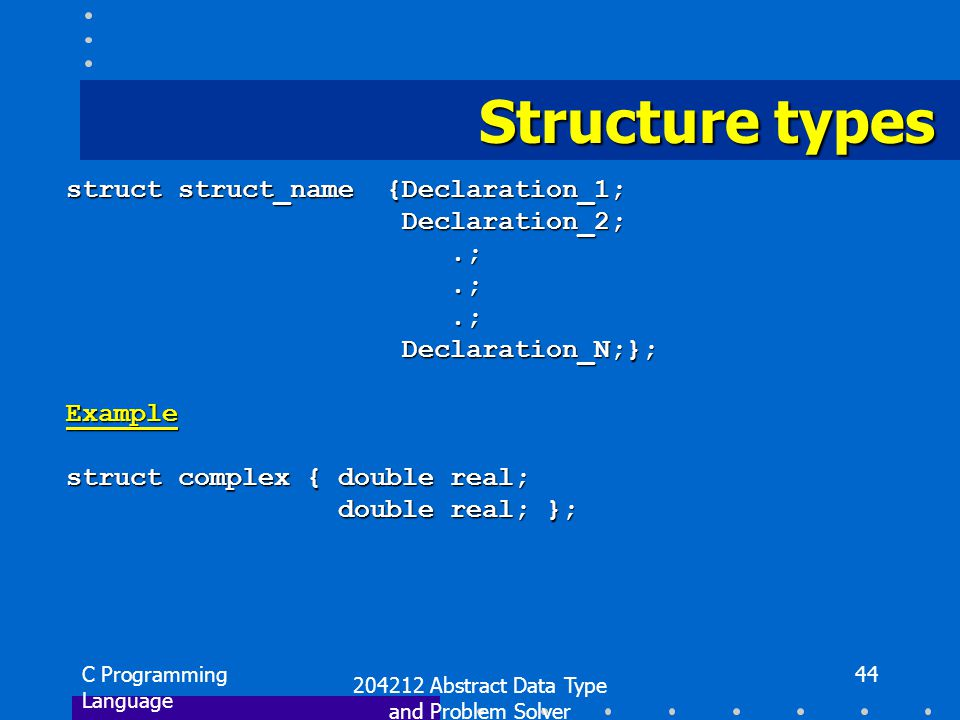 C Programming Language 204212 Abstract Data Type and Problem Solver 44 Structure types struct struct_name {Declaration_1; Declaration_2; Declaration_2;.;.; Declaration_N;}; Declaration_N;};Example struct complex { double real; double real; }; double real; };