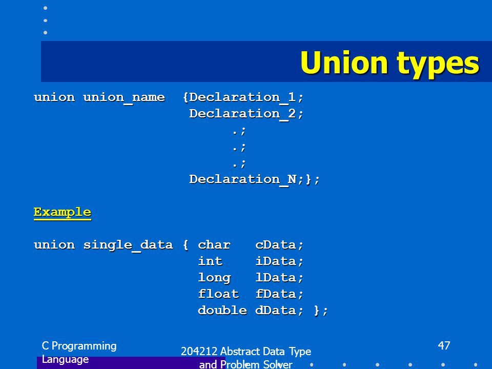 C Programming Language 204212 Abstract Data Type and Problem Solver 47 Union types union union_name {Declaration_1; Declaration_2; Declaration_2;.;.; Declaration_N;}; Declaration_N;};Example union single_data { char cData; int iData; int iData; long lData; long lData; float fData; float fData; double dData; }; double dData; };