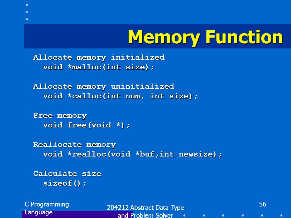 C Programming Language 204212 Abstract Data Type and Problem Solver 56 Memory Function Allocate memory initialized void *malloc(int size); void *malloc(int size); Allocate memory uninitialized void *calloc(int num, int size); void *calloc(int num, int size); Free memory void free(void *); void free(void *); Reallocate memory void *realloc(void *buf,int newsize); void *realloc(void *buf,int newsize); Calculate size sizeof(); sizeof();