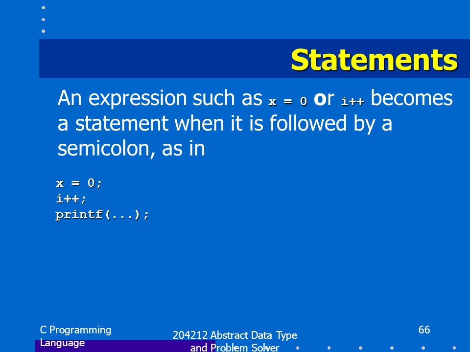 C Programming Language 204212 Abstract Data Type and Problem Solver 66 Statements x = 0i++ An expression such as x = 0 or i++ becomes a statement when it is followed by a semicolon, as in x = 0; x = 0; i++; i++; printf(...); printf(...);