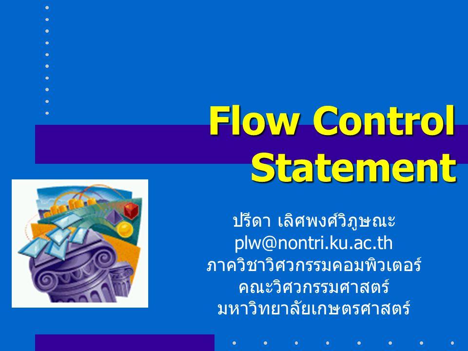 Flow Control Statement ปรีดา เลิศพงศ์วิภูษณะ plw@nontri.ku.ac.th ภาควิชาวิศวกรรมคอมพิวเตอร์ คณะวิศวกรรมศาสตร์ มหาวิทยาลัยเกษตรศาสตร์