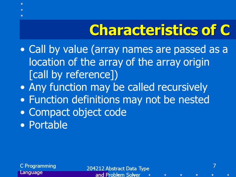C Programming Language 204212 Abstract Data Type and Problem Solver 7 Characteristics of C Call by value (array names are passed as a location of the array of the array origin [call by reference]) Any function may be called recursively Function definitions may not be nested Compact object code Portable