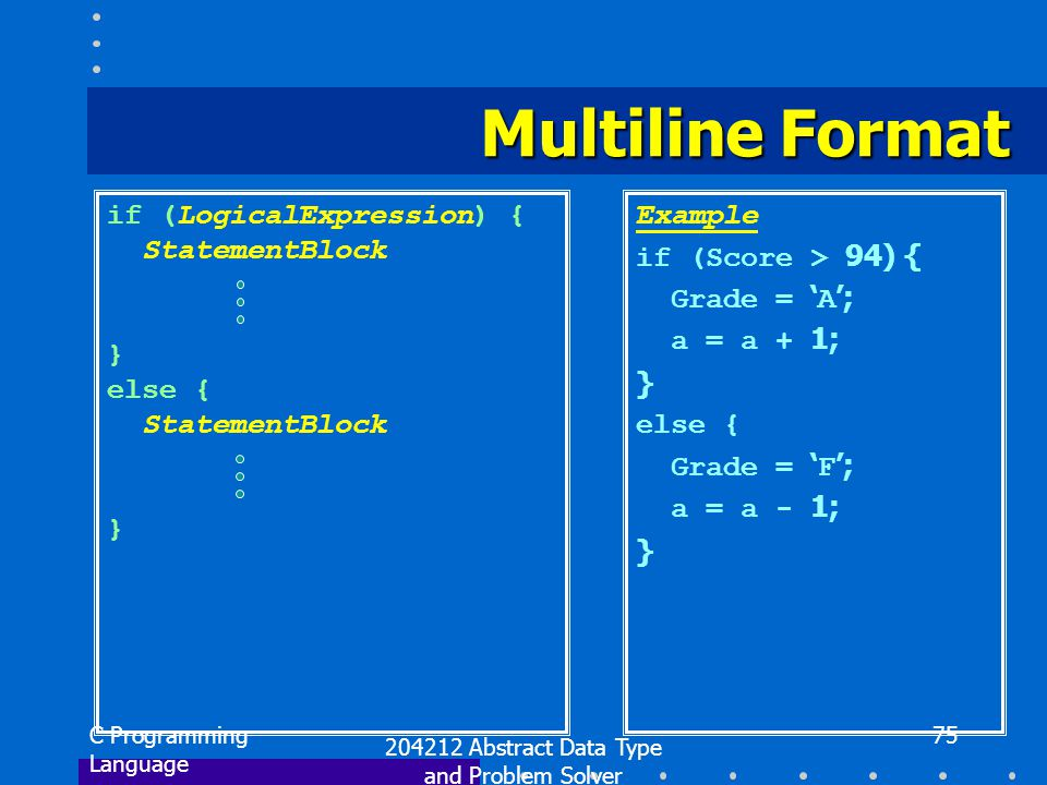 C Programming Language 204212 Abstract Data Type and Problem Solver 75 Multiline Format if (LogicalExpression) { StatementBlock } else { StatementBloc