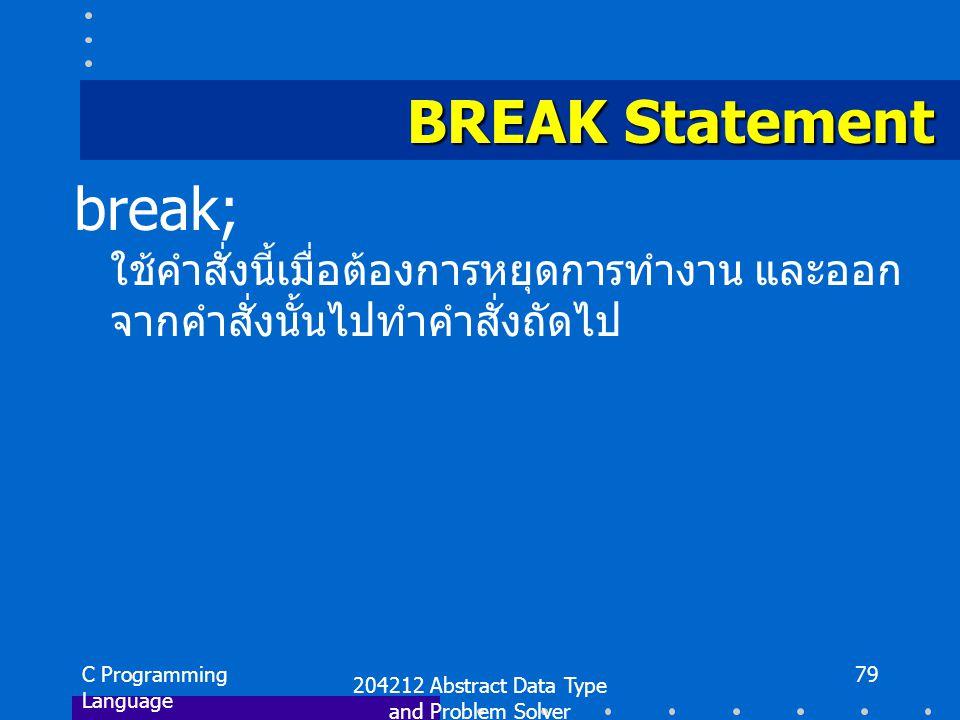 C Programming Language 204212 Abstract Data Type and Problem Solver 79 BREAK Statement break; ใช้คำสั่งนี้เมื่อต้องการหยุดการทำงาน และออก จากคำสั่งนั้นไปทำคำสั่งถัดไป