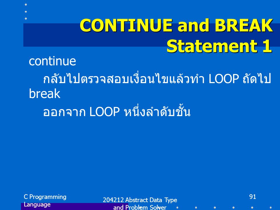 C Programming Language 204212 Abstract Data Type and Problem Solver 91 CONTINUE and BREAK Statement 1 continue กลับไปตรวจสอบเงื่อนไขแล้วทำ LOOP ถัดไป