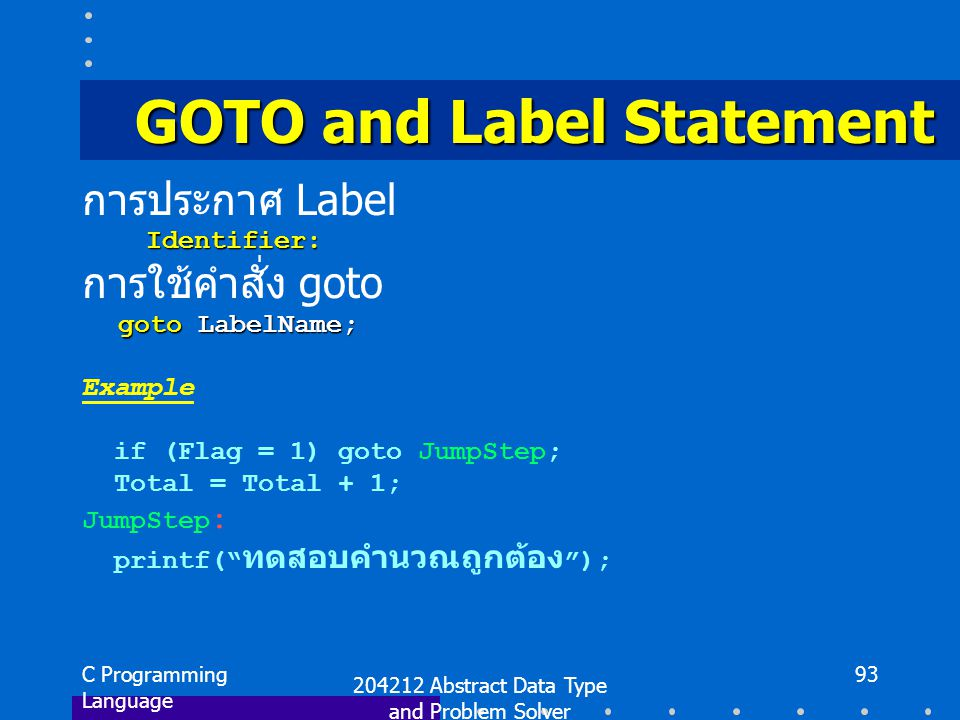C Programming Language 204212 Abstract Data Type and Problem Solver 93 GOTO and Label Statement การประกาศ Label Identifier: Identifier: การใช้คำสั่ง goto goto LabelName; Example if (Flag = 1) goto JumpStep; Total = Total + 1; JumpStep : printf( ทดสอบคำนวณถูกต้อง );
