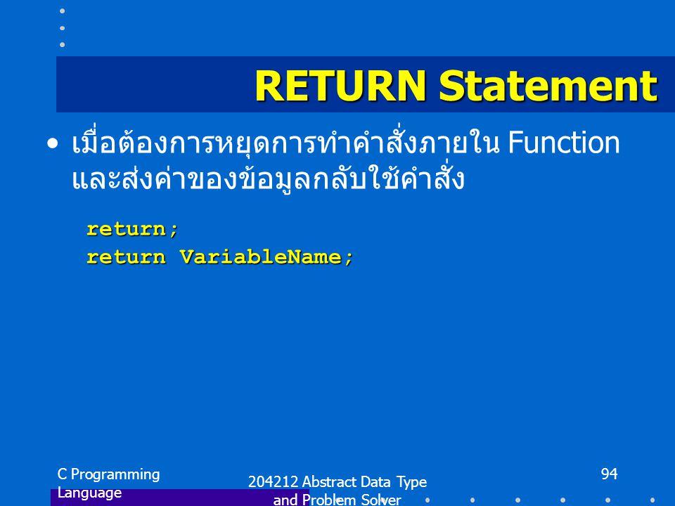 C Programming Language 204212 Abstract Data Type and Problem Solver 94 RETURN Statement เมื่อต้องการหยุดการทำคำสั่งภายใน Function และส่งค่าของข้อมูลกลับใช้คำสั่ง return; return; return VariableName; return VariableName;