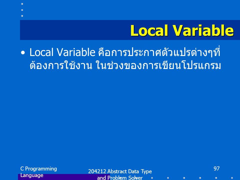 C Programming Language 204212 Abstract Data Type and Problem Solver 97 Local Variable Local Variable คือการประกาศตัวแปรต่างๆที่ ต้องการใช้งาน ในช่วงของการเขียนโปรแกรม