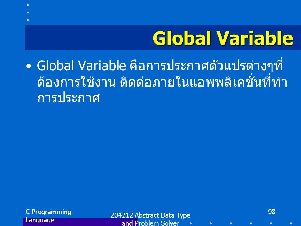 C Programming Language 204212 Abstract Data Type and Problem Solver 98 Global Variable Global Variable คือการประกาศตัวแปรต่างๆที่ ต้องการใช้งาน ติดต่อภายในแอพพลิเคชั่นที่ทำ การประกาศ
