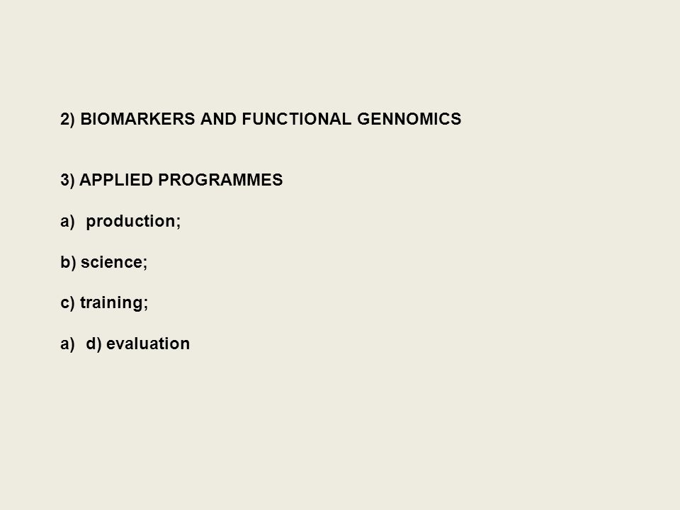 2) BIOMARKERS AND FUNCTIONAL GENNOMICS 3) APPLIED PROGRAMMES a)production; b) science; c) training; a)d) evaluation