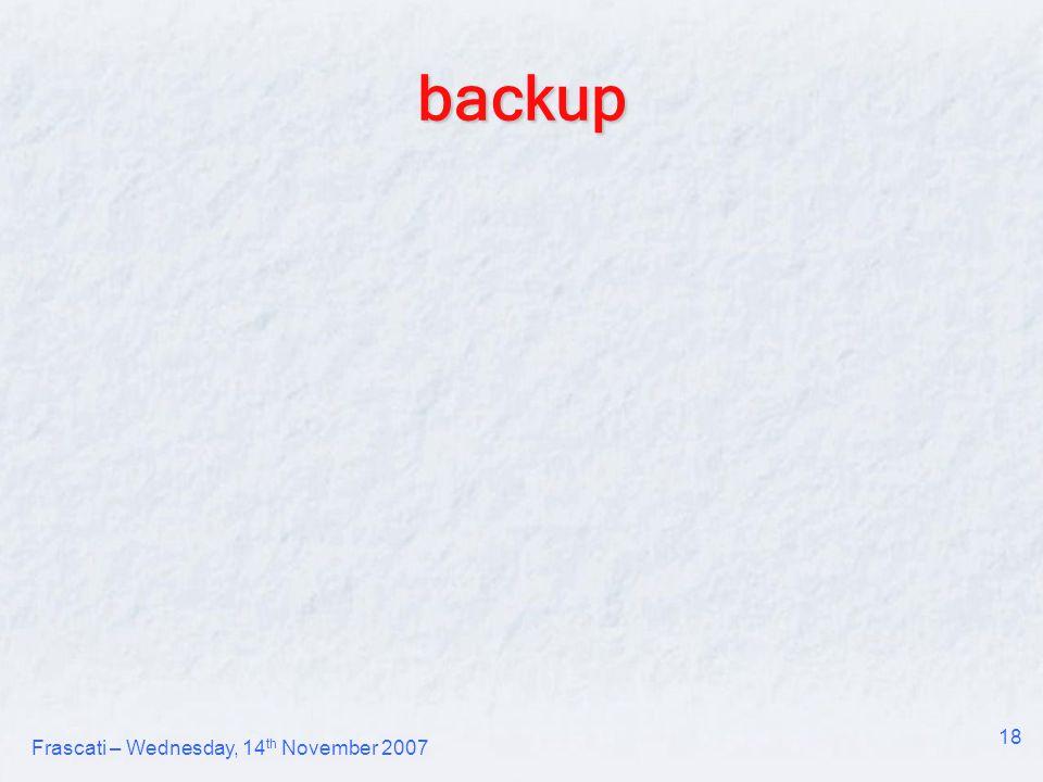 Frascati – Wednesday, 14 th November 2007 18 backup