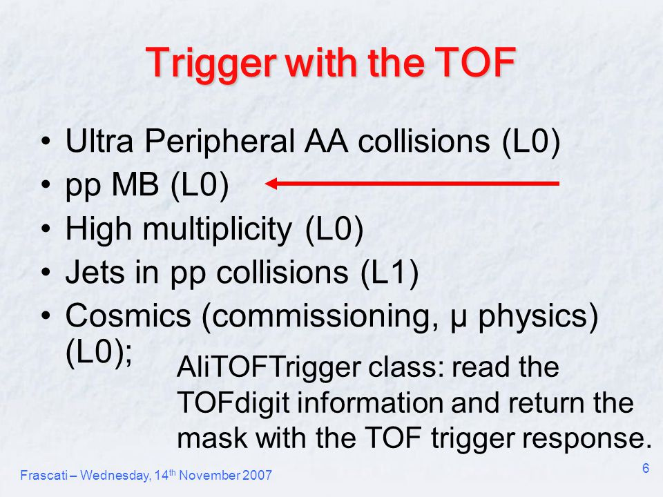 Frascati – Wednesday, 14 th November 2007 6 Trigger with the TOF Ultra Peripheral AA collisions (L0) pp MB (L0) High multiplicity (L0) Jets in pp collisions (L1) Cosmics (commissioning, μ physics) (L0); AliTOFTrigger class: read the TOFdigit information and return the mask with the TOF trigger response.