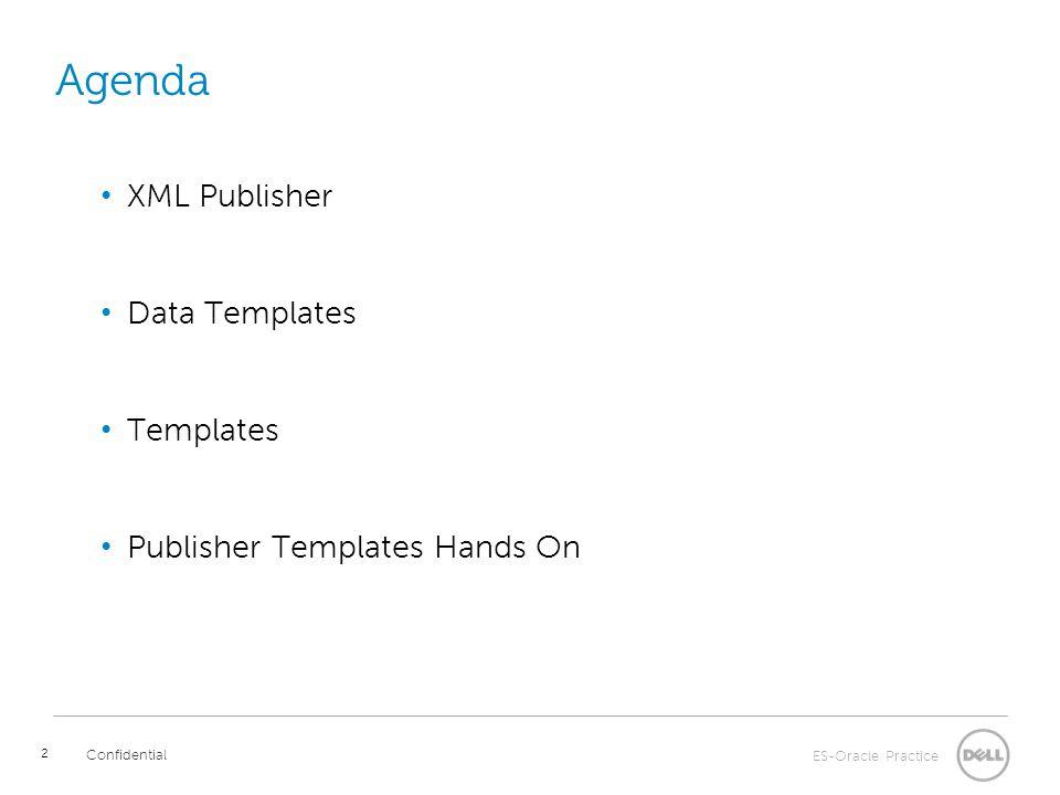 ES-Oracle Practice Confidential Agenda XML Publisher Data Templates Templates Publisher Templates Hands On 2