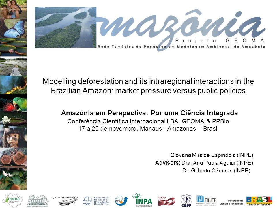Modelling deforestation and its intraregional interactions in the Brazilian Amazon: market pressure versus public policies Amazônia em Perspectiva: Por uma Ciência Integrada Conferência Científica Internacional LBA, GEOMA & PPBio 17 a 20 de novembro, Manaus - Amazonas – Brasil Giovana Mira de Espindola (INPE) Advisors: Dra.
