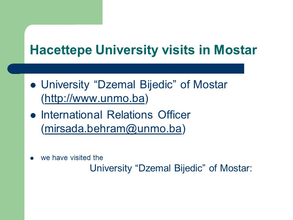 Hacettepe University visits in Mostar University Dzemal Bijedic of Mostar (http://www.unmo.ba)http://www.unmo.ba International Relations Officer (mirsada.behram@unmo.ba)mirsada.behram@unmo.ba we have visited the University Dzemal Bijedic of Mostar: