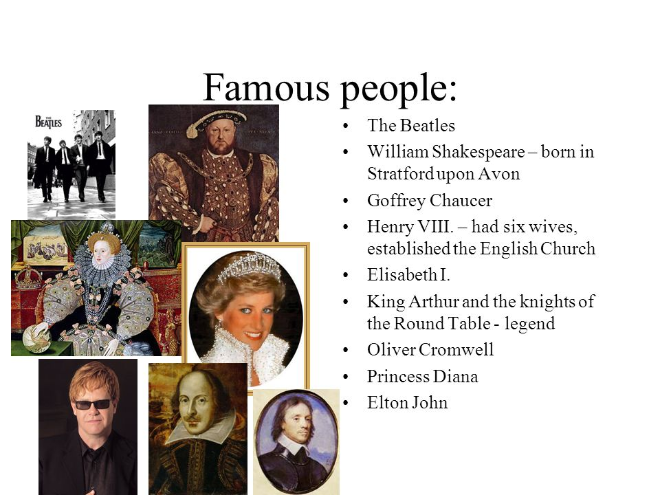 Famous people: The Beatles William Shakespeare – born in Stratford upon Avon Goffrey Chaucer Henry VIII. – had six wives, established the English Chur