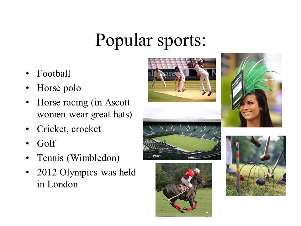 Popular sports: Football Horse polo Horse racing (in Ascott – women wear great hats) Cricket, crocket Golf Tennis (Wimbledon) 2012 Olympics was held i