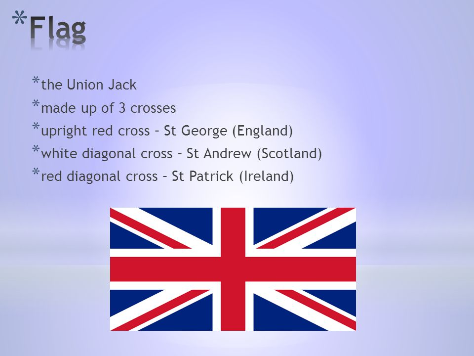* the Union Jack * made up of 3 crosses * upright red cross – St George (England) * white diagonal cross – St Andrew (Scotland) * red diagonal cross – St Patrick (Ireland)