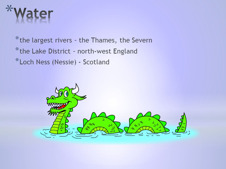 * the largest rivers – the Thames, the Severn * the Lake District – north-west England * Loch Ness (Nessie) - Scotland