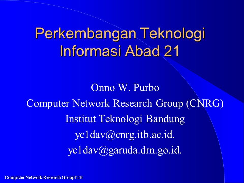 Computer Network Research Group ITB Perkembangan Teknologi Informasi Abad 21 Onno W. Purbo Computer Network Research Group (CNRG) Institut Teknologi B