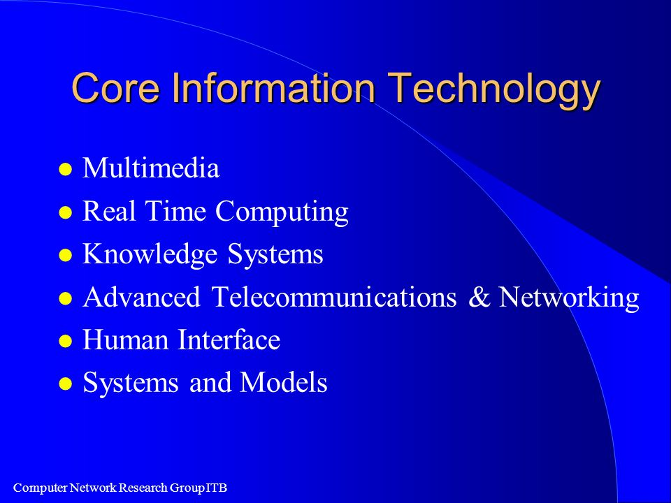 Computer Network Research Group ITB Core Information Technology l Multimedia l Real Time Computing l Knowledge Systems l Advanced Telecommunications & Networking l Human Interface l Systems and Models
