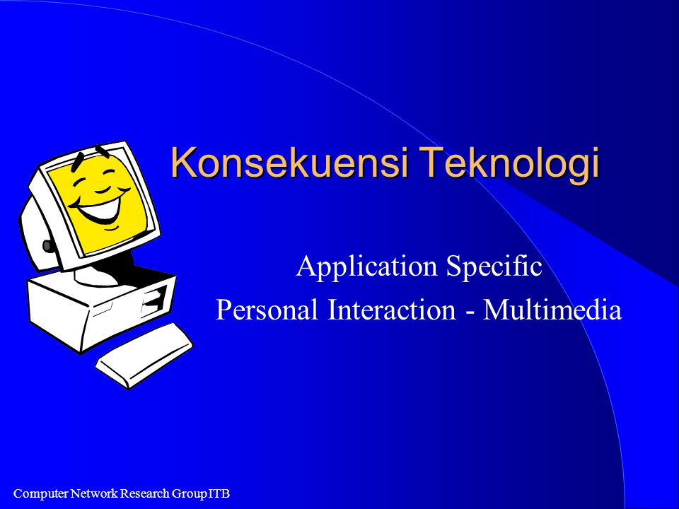 Computer Network Research Group ITB Konsekuensi Teknologi Application Specific Personal Interaction - Multimedia