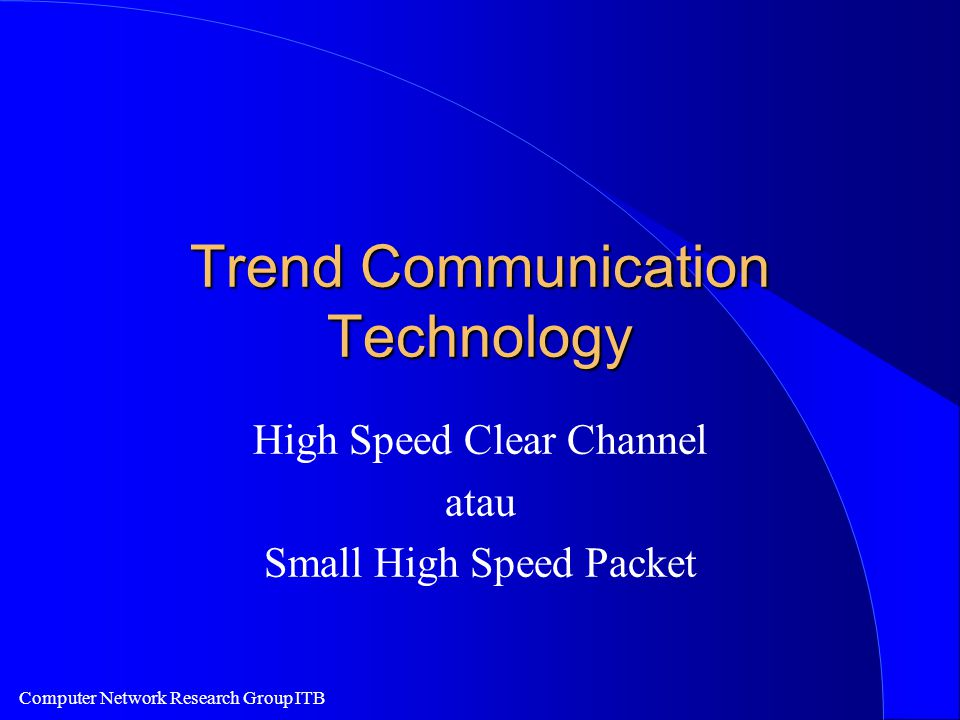 Computer Network Research Group ITB Trend Communication Technology High Speed Clear Channel atau Small High Speed Packet