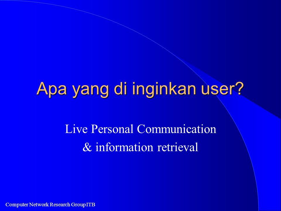 Computer Network Research Group ITB Apa yang di inginkan user? Live Personal Communication & information retrieval