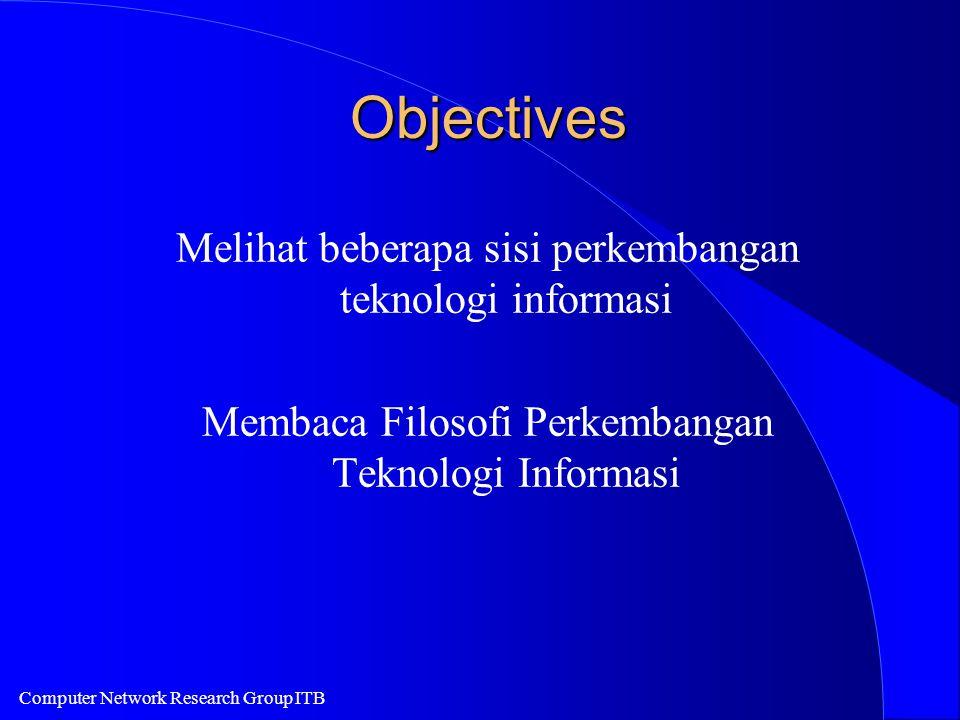 Computer Network Research Group ITB Objectives Melihat beberapa sisi perkembangan teknologi informasi Membaca Filosofi Perkembangan Teknologi Informas