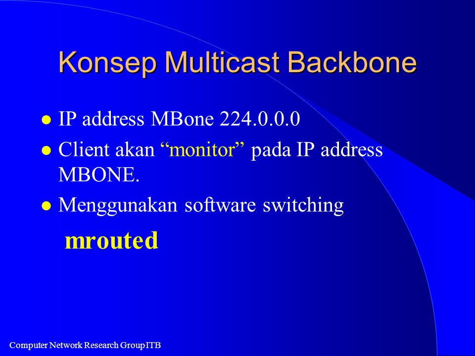 "Computer Network Research Group ITB Konsep Multicast Backbone l IP address MBone 224.0.0.0 l Client akan ""monitor"" pada IP address MBONE. l Menggunaka"