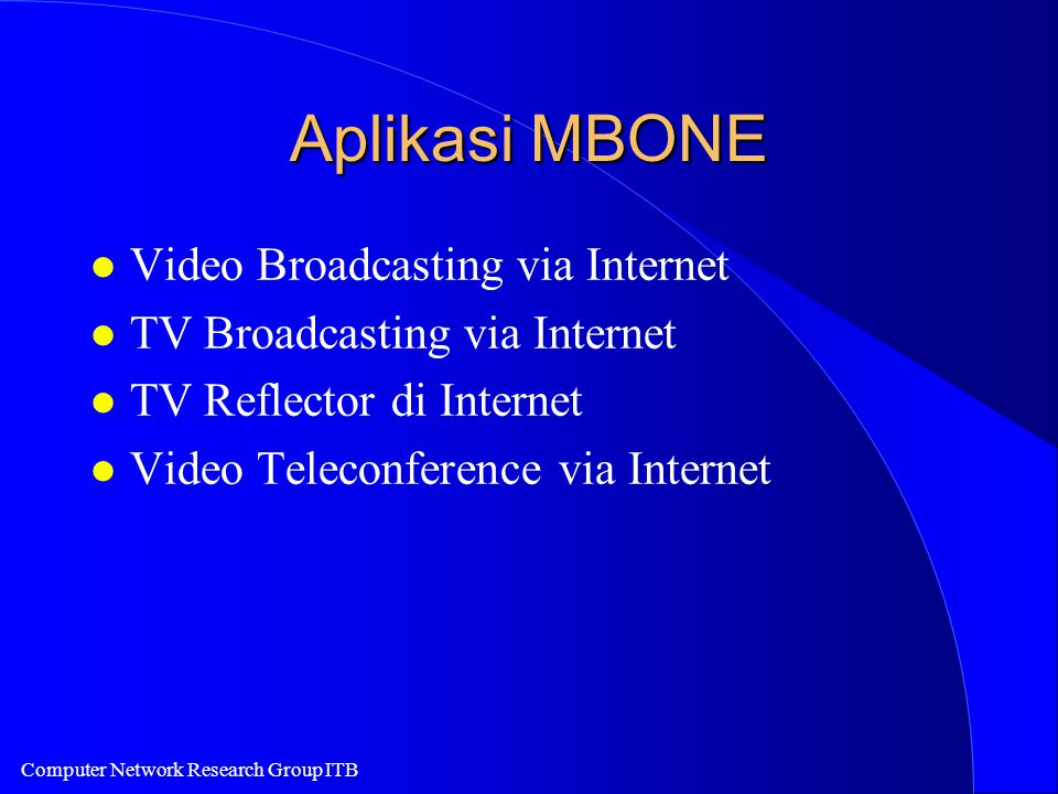 Computer Network Research Group ITB Aplikasi MBONE l Video Broadcasting via Internet l TV Broadcasting via Internet l TV Reflector di Internet l Video Teleconference via Internet