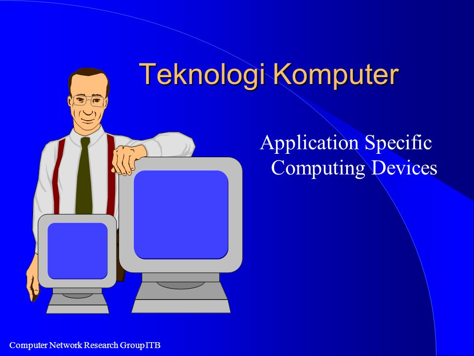Computer Network Research Group ITB Teknologi Komputer Application Specific Computing Devices