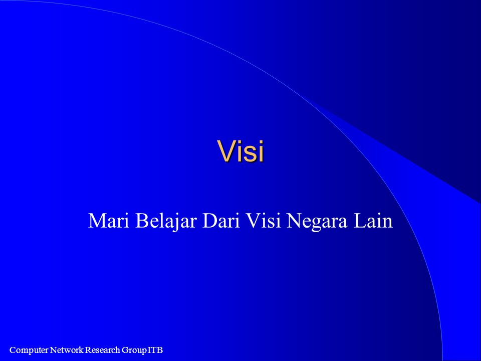 Computer Network Research Group ITB Vision l IT2000 - Vision of An Intelligent Island (Singapore) - http://www.ncb.gov.sg l National Information Infrastructure (NII) - ada banyak Web yang membawa NII.