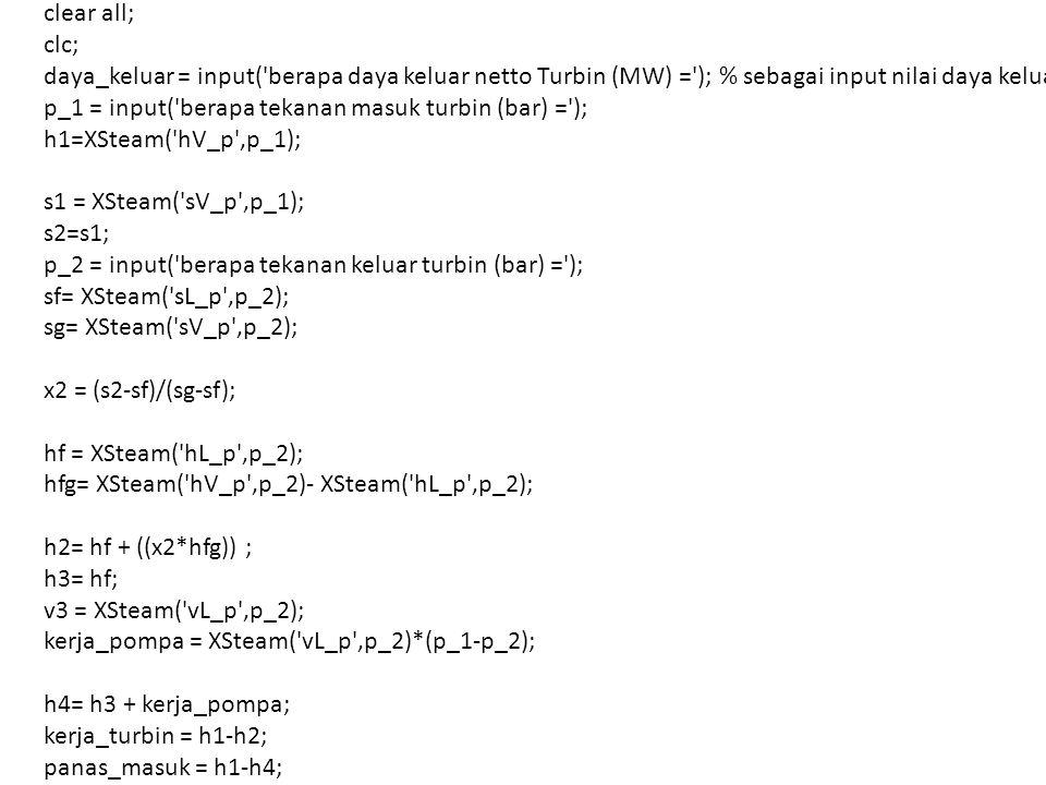 clear all; clc; daya_keluar = input( berapa daya keluar netto Turbin (MW) = ); % sebagai input nilai daya keluar p_1 = input( berapa tekanan masuk turbin (bar) = ); h1=XSteam( hV_p ,p_1); s1 = XSteam( sV_p ,p_1); s2=s1; p_2 = input( berapa tekanan keluar turbin (bar) = ); sf= XSteam( sL_p ,p_2); sg= XSteam( sV_p ,p_2); x2 = (s2-sf)/(sg-sf); hf = XSteam( hL_p ,p_2); hfg= XSteam( hV_p ,p_2)- XSteam( hL_p ,p_2); h2= hf + ((x2*hfg)) ; h3= hf; v3 = XSteam( vL_p ,p_2); kerja_pompa = XSteam( vL_p ,p_2)*(p_1-p_2); h4= h3 + kerja_pompa; kerja_turbin = h1-h2; panas_masuk = h1-h4;
