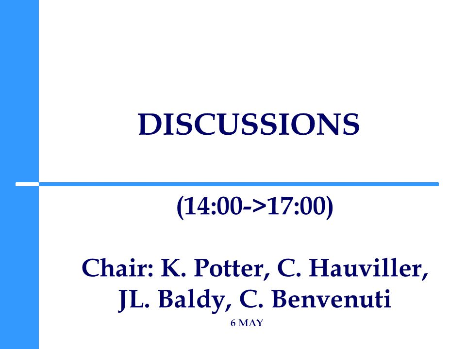 DISCUSSIONS 6 MAY (14:00->17:00) Chair: K. Potter, C. Hauviller, JL. Baldy, C. Benvenuti